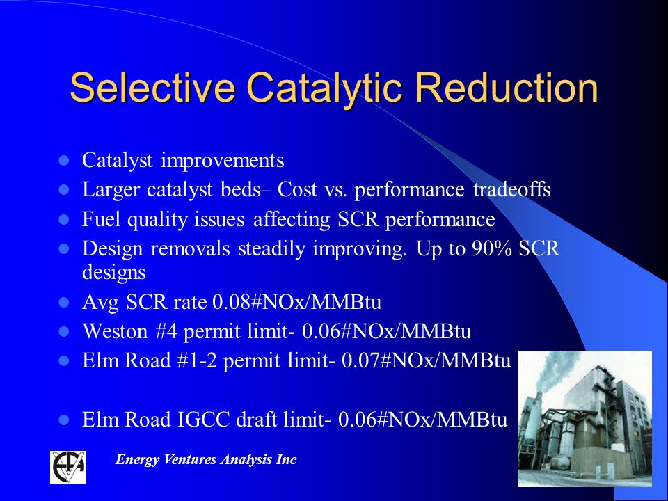Energy Ventures Analysis Inc Selective Catalytic Reduction Catalyst improvements Larger catalyst beds– Cost vs.