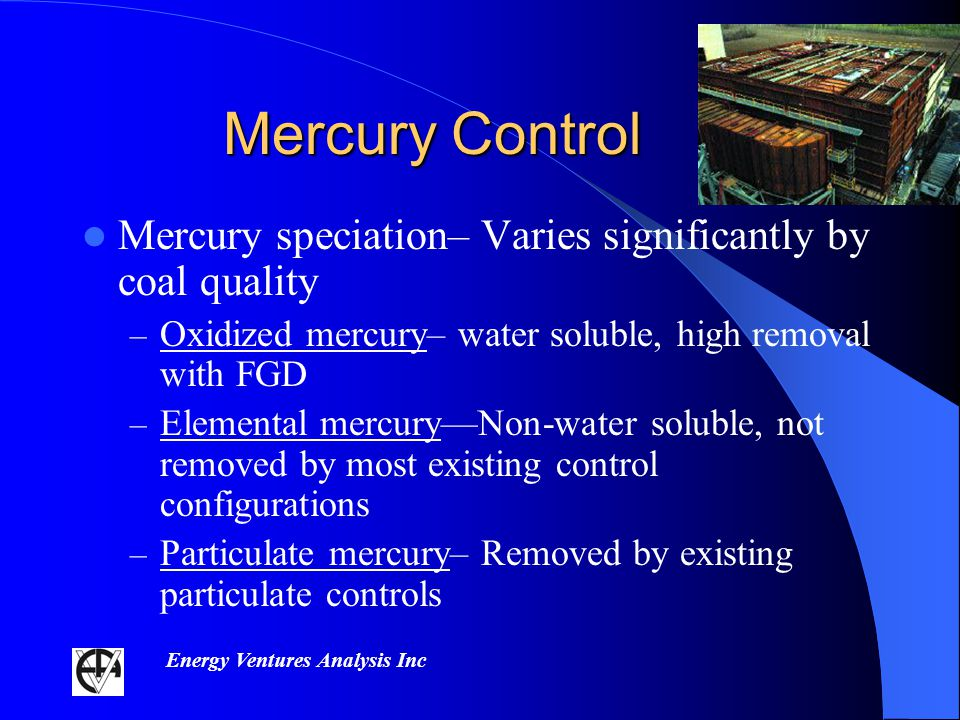 Energy Ventures Analysis Inc Mercury Control Mercury speciation– Varies significantly by coal quality – Oxidized mercury– water soluble, high removal with FGD – Elemental mercuryNon-water soluble, not removed by most existing control configurations – Particulate mercury– Removed by existing particulate controls
