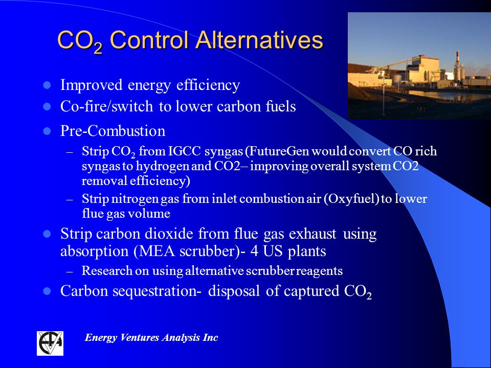 Energy Ventures Analysis Inc CO 2 Control Alternatives Improved energy efficiency Co-fire/switch to lower carbon fuels Pre-Combustion – Strip CO 2 from IGCC syngas (FutureGen would convert CO rich syngas to hydrogen and CO2– improving overall system CO2 removal efficiency) – Strip nitrogen gas from inlet combustion air (Oxyfuel) to lower flue gas volume Strip carbon dioxide from flue gas exhaust using absorption (MEA scrubber)- 4 US plants – Research on using alternative scrubber reagents Carbon sequestration- disposal of captured CO 2