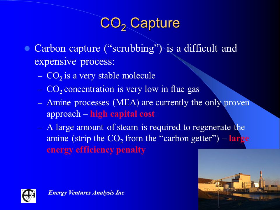 Energy Ventures Analysis Inc CO 2 Capture Carbon capture (scrubbing) is a difficult and expensive process: – CO 2 is a very stable molecule – CO 2 concentration is very low in flue gas – Amine processes (MEA) are currently the only proven approach – high capital cost – A large amount of steam is required to regenerate the amine (strip the CO 2 from the carbon getter) – large energy efficiency penalty