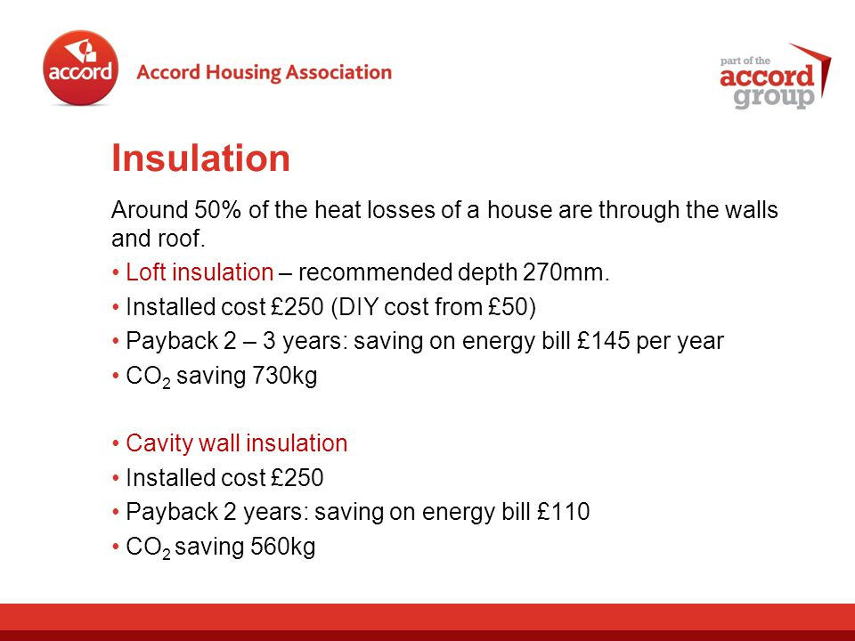 Insulation Around 50% of the heat losses of a house are through the walls and roof.