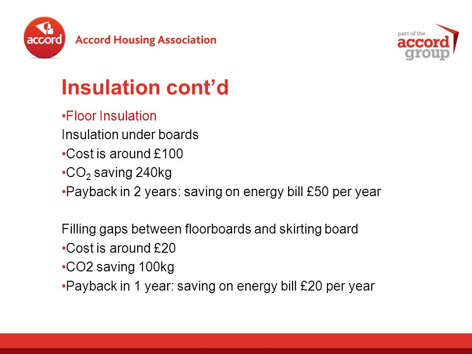 Insulation contd Floor Insulation Insulation under boards Cost is around £100 CO 2 saving 240kg Payback in 2 years: saving on energy bill £50 per year Filling gaps between floorboards and skirting board Cost is around £20 CO2 saving 100kg Payback in 1 year: saving on energy bill £20 per year