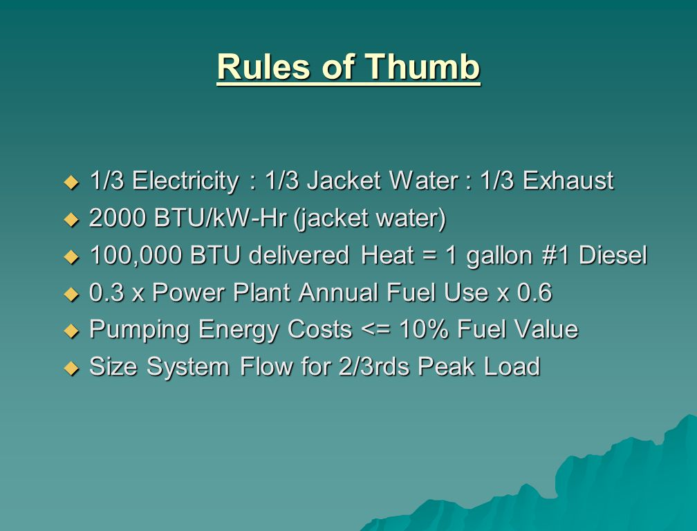 Rules of Thumb 1/3 Electricity : 1/3 Jacket Water : 1/3 Exhaust 1/3 Electricity : 1/3 Jacket Water : 1/3 Exhaust 2000 BTU/kW-Hr (jacket water) 2000 BTU/kW-Hr (jacket water) 100,000 BTU delivered Heat = 1 gallon #1 Diesel 100,000 BTU delivered Heat = 1 gallon #1 Diesel 0.3 x Power Plant Annual Fuel Use x 0.6 0.3 x Power Plant Annual Fuel Use x 0.6 Pumping Energy Costs <= 10% Fuel Value Pumping Energy Costs <= 10% Fuel Value Size System Flow for 2/3rds Peak Load Size System Flow for 2/3rds Peak Load