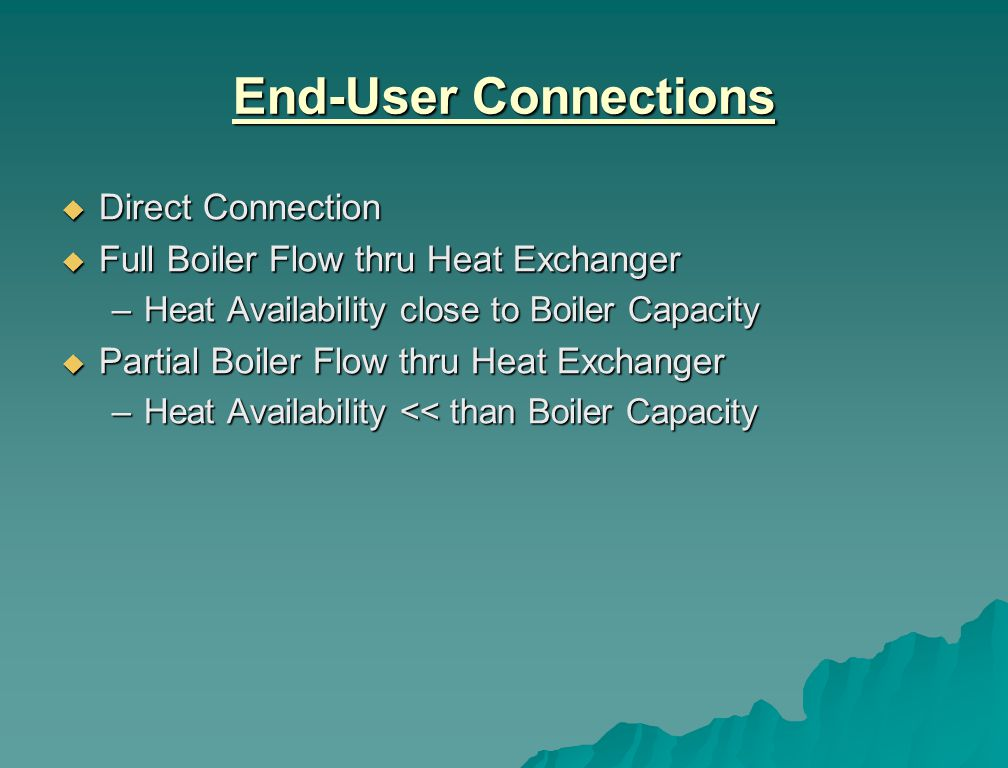 End-User Connections Direct Connection Direct Connection Full Boiler Flow thru Heat Exchanger Full Boiler Flow thru Heat Exchanger –Heat Availability close to Boiler Capacity Partial Boiler Flow thru Heat Exchanger Partial Boiler Flow thru Heat Exchanger –Heat Availability << than Boiler Capacity