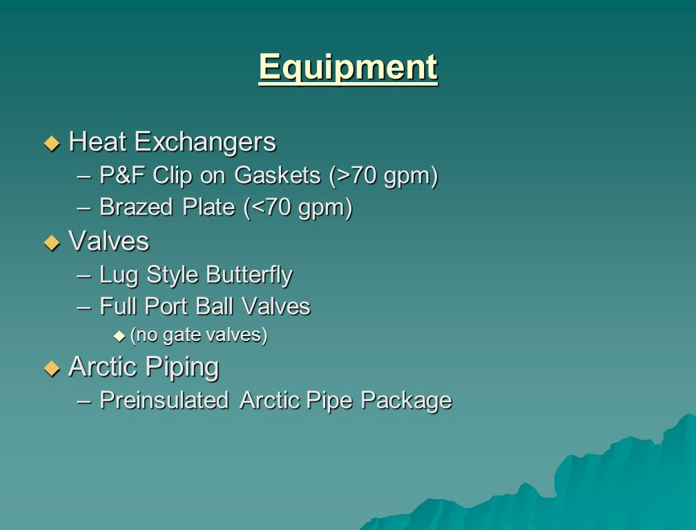 Equipment Heat Exchangers Heat Exchangers –P&F Clip on Gaskets (>70 gpm) –Brazed Plate (<70 gpm) Valves Valves –Lug Style Butterfly –Full Port Ball Valves (no gate valves) (no gate valves) Arctic Piping Arctic Piping –Preinsulated Arctic Pipe Package