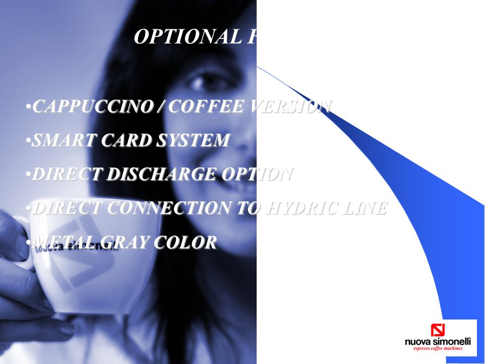 OPTIONAL FEATURES CAPPUCCINO / COFFEE VERSIONCAPPUCCINO / COFFEE VERSION SMART CARD SYSTEMSMART CARD SYSTEM DIRECT DISCHARGE OPTIONDIRECT DISCHARGE OPTION DIRECT CONNECTION TO HYDRIC LINEDIRECT CONNECTION TO HYDRIC LINE METAL GRAY COLORMETAL GRAY COLOR