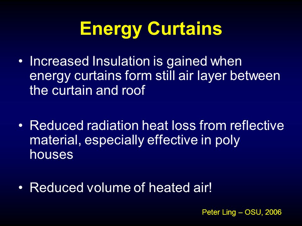 Energy Curtains Increased Insulation is gained when energy curtains form still air layer between the curtain and roof Reduced radiation heat loss from reflective material, especially effective in poly houses Reduced volume of heated air.
