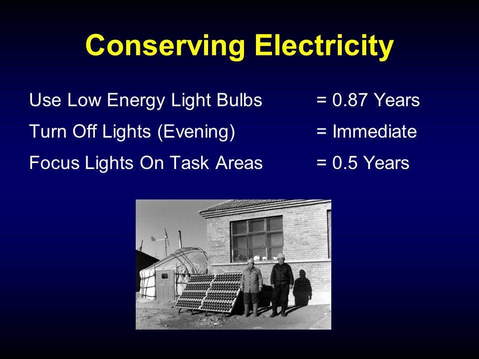 Conserving Electricity Use Low Energy Light Bulbs= 0.87 Years Turn Off Lights (Evening) = Immediate Focus Lights On Task Areas= 0.5 Years