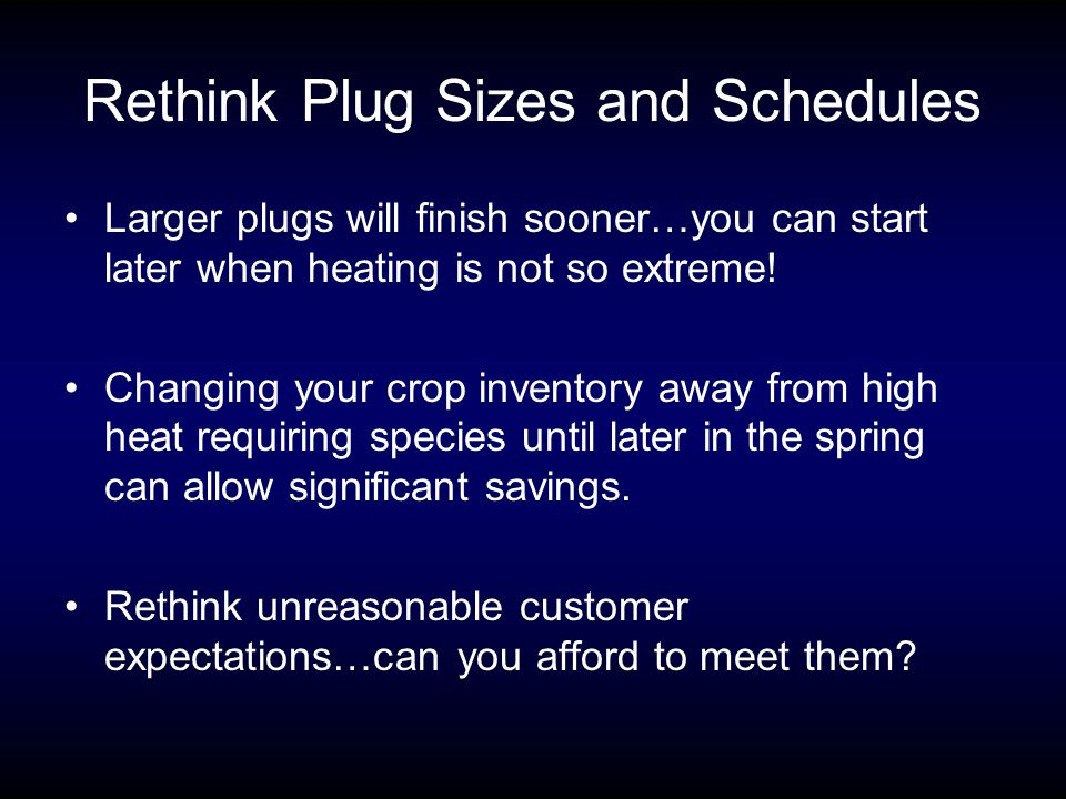 Rethink Plug Sizes and Schedules Larger plugs will finish sooner…you can start later when heating is not so extreme.