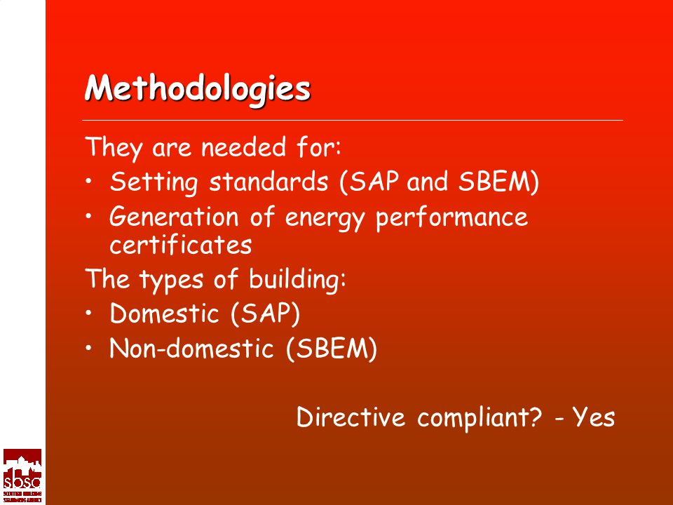 Methodologies They are needed for: Setting standards (SAP and SBEM) Generation of energy performance certificates The types of building: Domestic (SAP) Non-domestic (SBEM) Directive compliant.