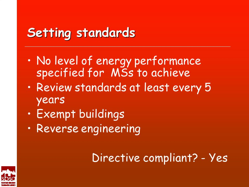 Setting standards No level of energy performance specified for MSs to achieve Review standards at least every 5 years Exempt buildings Reverse engineering Directive compliant.