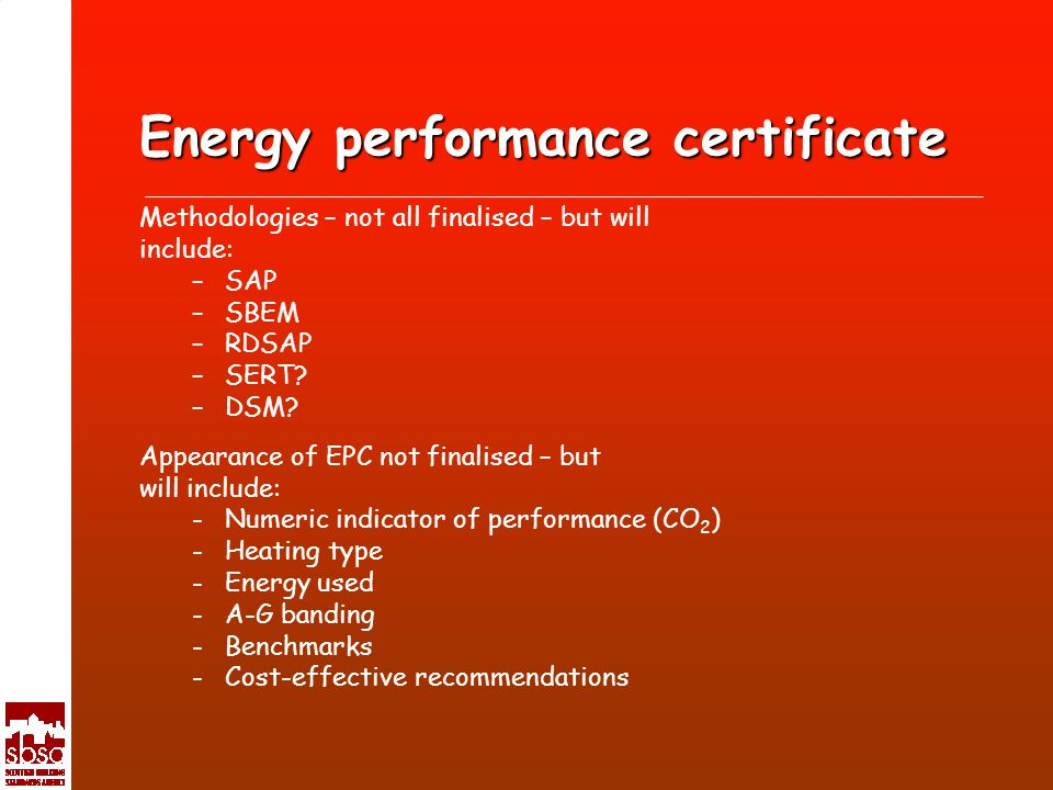 Energy performance certificate Methodologies – not all finalised – but will include: –SAP –SBEM –RDSAP –SERT.
