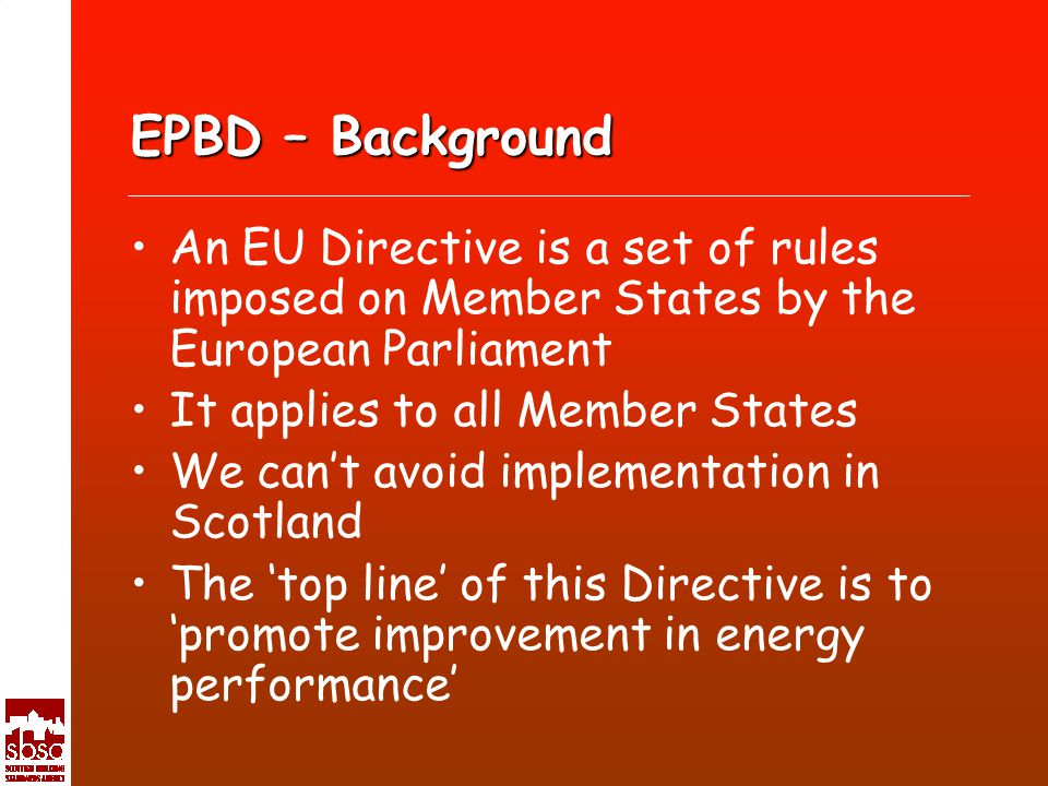 EPBD – Background An EU Directive is a set of rules imposed on Member States by the European Parliament It applies to all Member States We cant avoid implementation in Scotland The top line of this Directive is to promote improvement in energy performance