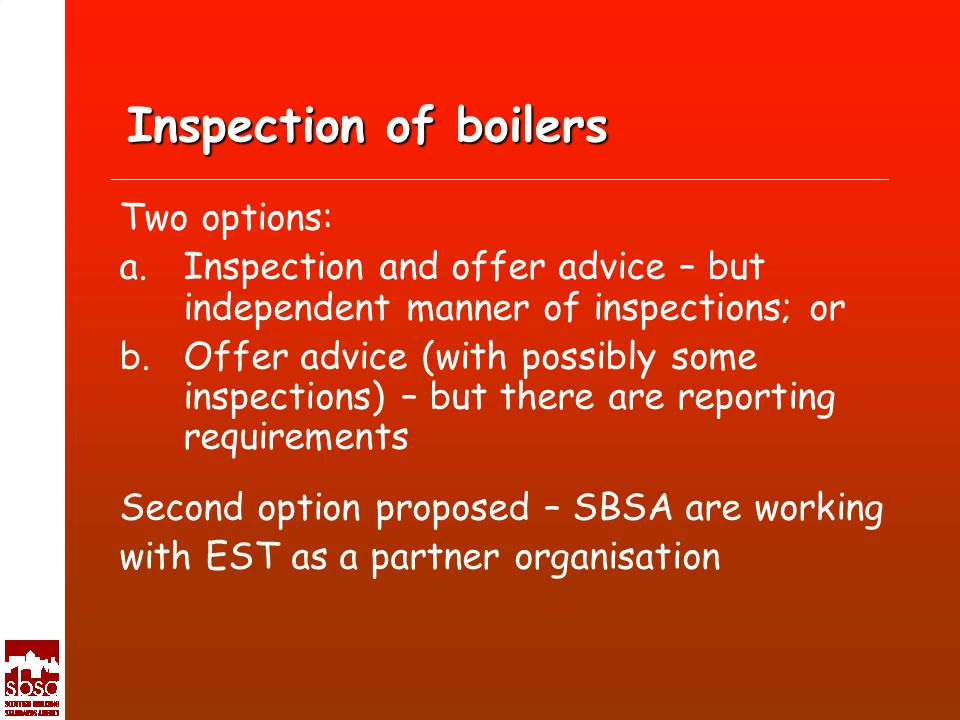 Inspection of boilers Two options: a.Inspection and offer advice – but independent manner of inspections; or b.Offer advice (with possibly some inspections) – but there are reporting requirements Second option proposed – SBSA are working with EST as a partner organisation
