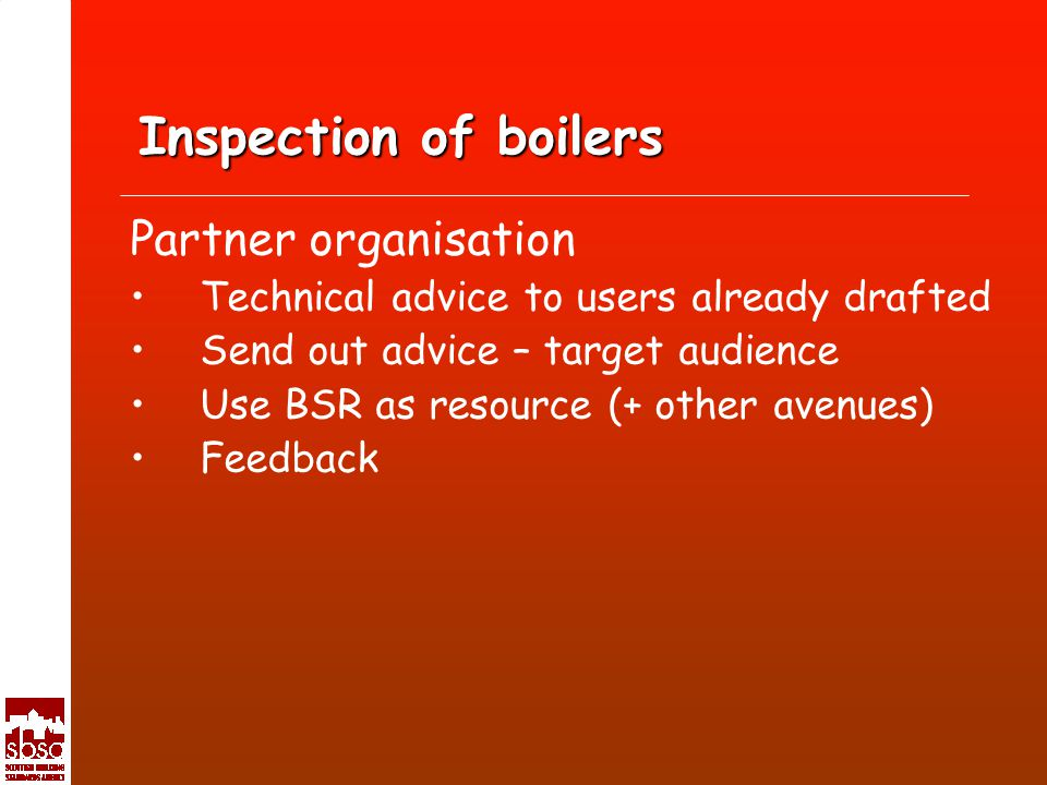 Inspection of boilers Partner organisation Technical advice to users already drafted Send out advice – target audience Use BSR as resource (+ other avenues) Feedback