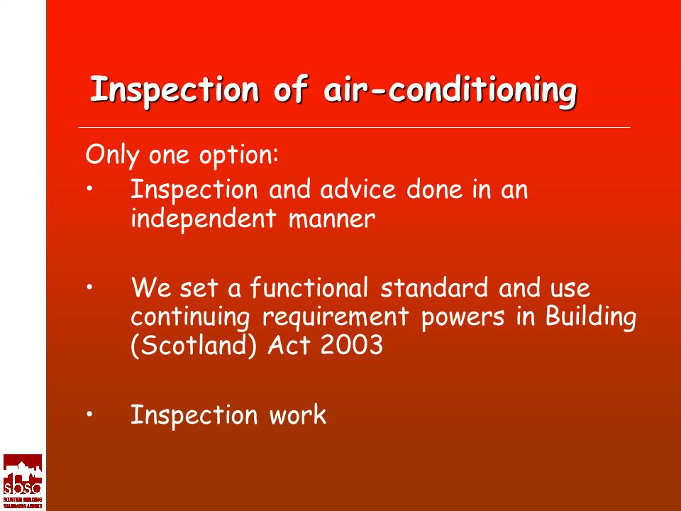 Inspection of air-conditioning Only one option: Inspection and advice done in an independent manner We set a functional standard and use continuing requirement powers in Building (Scotland) Act 2003 Inspection work