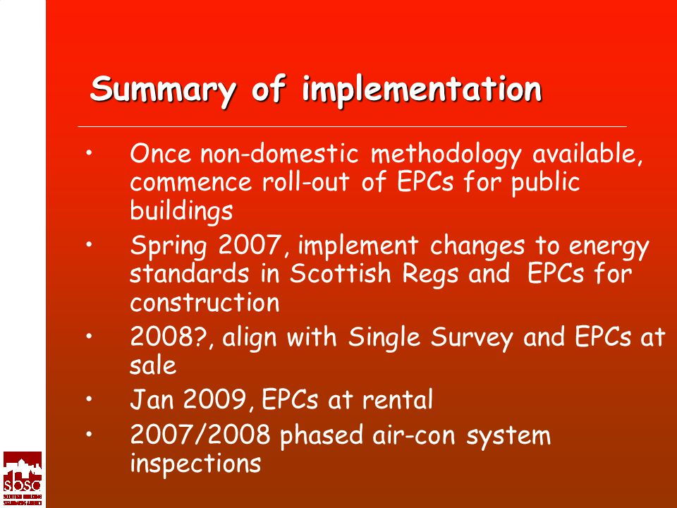 Summary of implementation Once non-domestic methodology available, commence roll-out of EPCs for public buildings Spring 2007, implement changes to energy standards in Scottish Regs and EPCs for construction 2008 , align with Single Survey and EPCs at sale Jan 2009, EPCs at rental 2007/2008 phased air-con system inspections