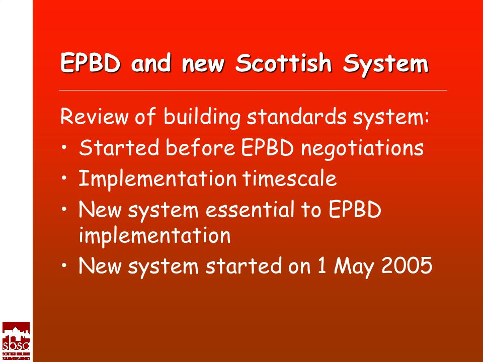 EPBD and new Scottish System Review of building standards system: Started before EPBD negotiations Implementation timescale New system essential to EPBD implementation New system started on 1 May 2005