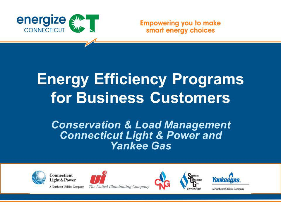 Energy Efficiency Programs for Business Customers Conservation & Load Management Connecticut Light & Power and Yankee Gas
