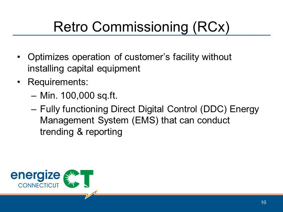 Retro Commissioning (RCx) Optimizes operation of customers facility without installing capital equipment Requirements: –Min.
