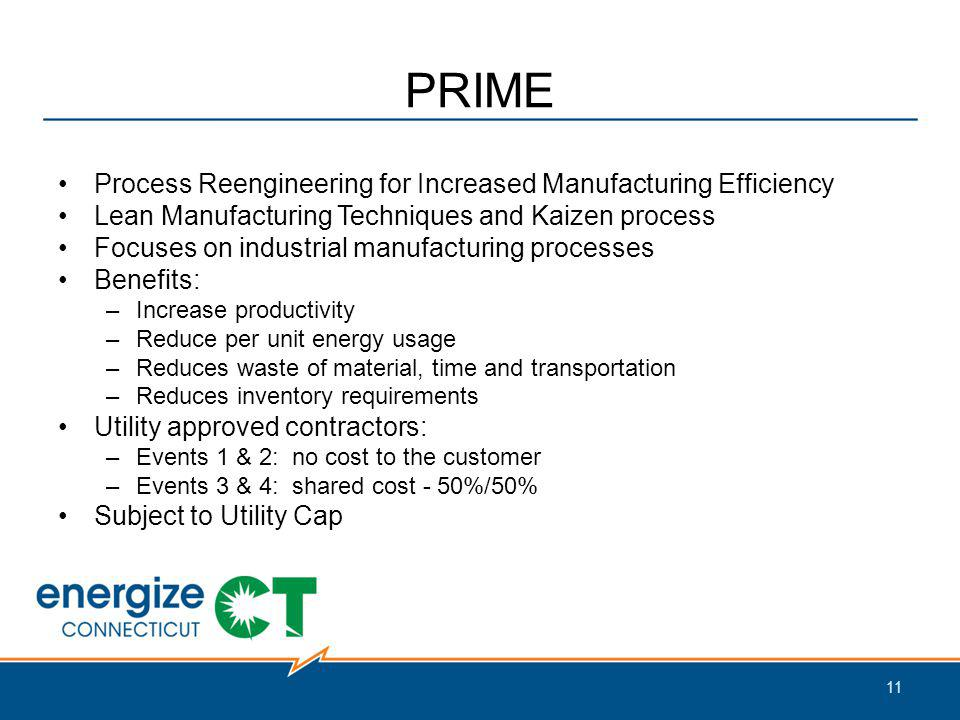 PRIME Process Reengineering for Increased Manufacturing Efficiency Lean Manufacturing Techniques and Kaizen process Focuses on industrial manufacturing processes Benefits: –Increase productivity –Reduce per unit energy usage –Reduces waste of material, time and transportation –Reduces inventory requirements Utility approved contractors: –Events 1 & 2: no cost to the customer –Events 3 & 4: shared cost - 50%/50% Subject to Utility Cap 11