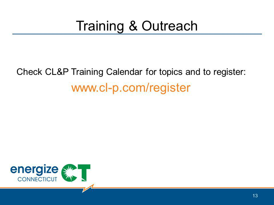Training & Outreach Check CL&P Training Calendar for topics and to register: www.cl-p.com/register 13