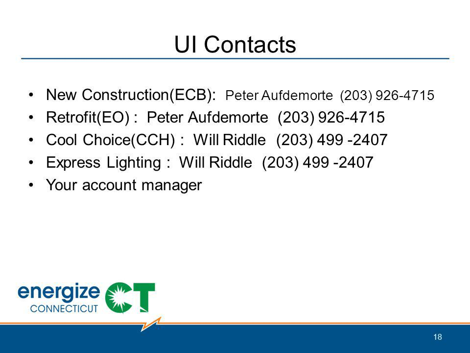 UI Contacts New Construction(ECB): Peter Aufdemorte (203) 926-4715 Retrofit(EO) : Peter Aufdemorte (203) 926-4715 Cool Choice(CCH) : Will Riddle (203) 499 -2407 Express Lighting : Will Riddle (203) 499 -2407 Your account manager 18