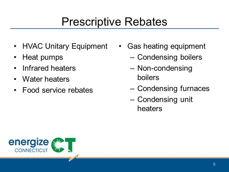 Prescriptive Rebates HVAC Unitary Equipment Heat pumps Infrared heaters Water heaters Food service rebates Gas heating equipment –Condensing boilers –Non-condensing boilers –Condensing furnaces –Condensing unit heaters 5