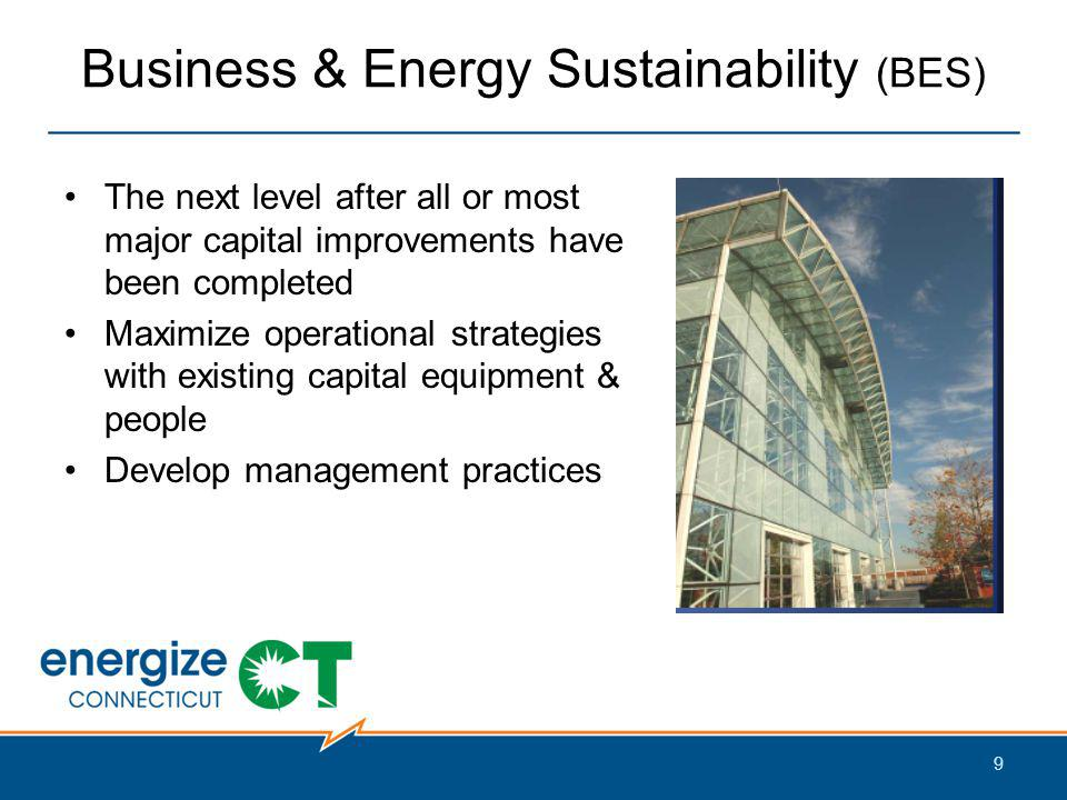 Business & Energy Sustainability (BES) The next level after all or most major capital improvements have been completed Maximize operational strategies with existing capital equipment & people Develop management practices 9