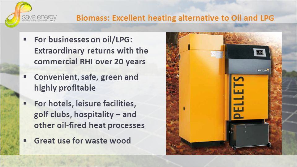 Biomass: Excellent heating alternative to Oil and LPG For businesses on oil/LPG: Extraordinary returns with the commercial RHI over 20 years Convenient, safe, green and highly profitable For hotels, leisure facilities, golf clubs, hospitality – and other oil-fired heat processes Great use for waste wood