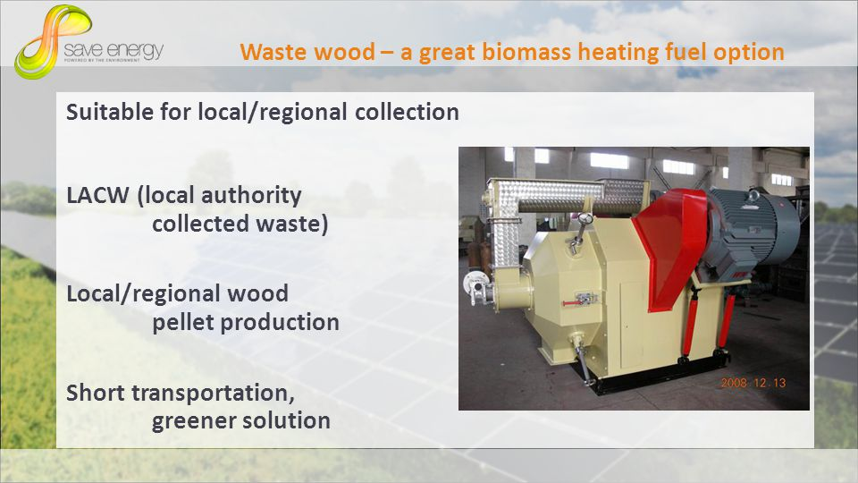 Waste wood – a great biomass heating fuel option Suitable for local/regional collection LACW (local authority collected waste) Local/regional wood pellet production Short transportation, greener solution