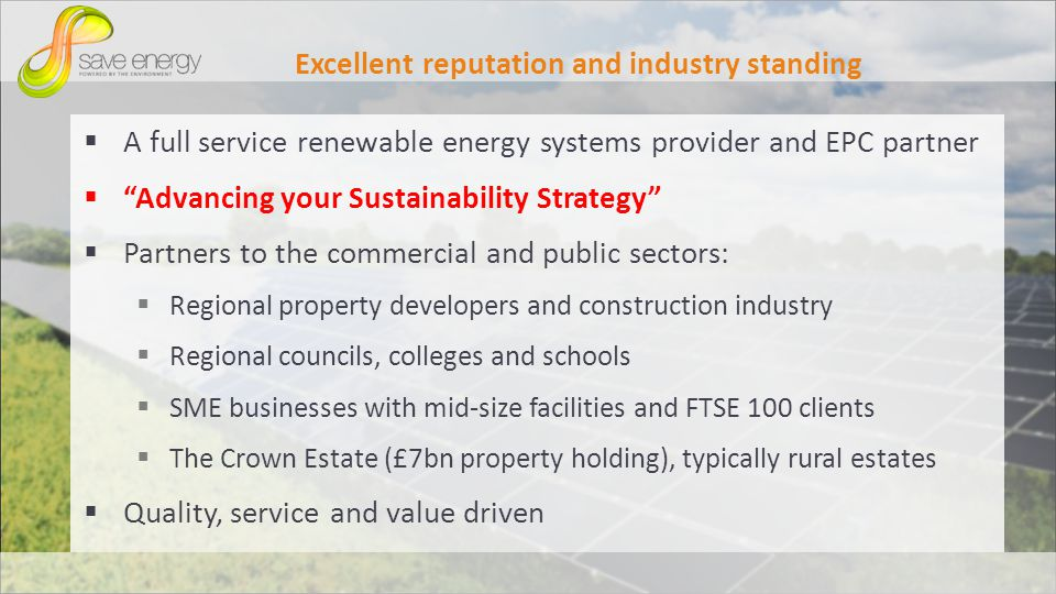 Excellent reputation and industry standing A full service renewable energy systems provider and EPC partner Advancing your Sustainability Strategy Partners to the commercial and public sectors: Regional property developers and construction industry Regional councils, colleges and schools SME businesses with mid-size facilities and FTSE 100 clients The Crown Estate (£7bn property holding), typically rural estates Quality, service and value driven