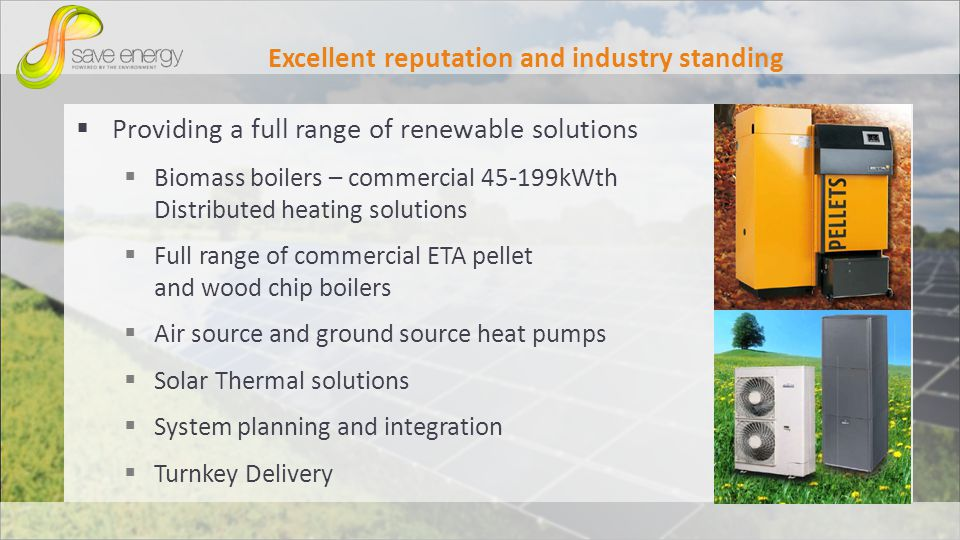Excellent reputation and industry standing Providing a full range of renewable solutions Biomass boilers – commercial 45-199kWth Distributed heating solutions Full range of commercial ETA pellet and wood chip boilers Air source and ground source heat pumps Solar Thermal solutions System planning and integration Turnkey Delivery