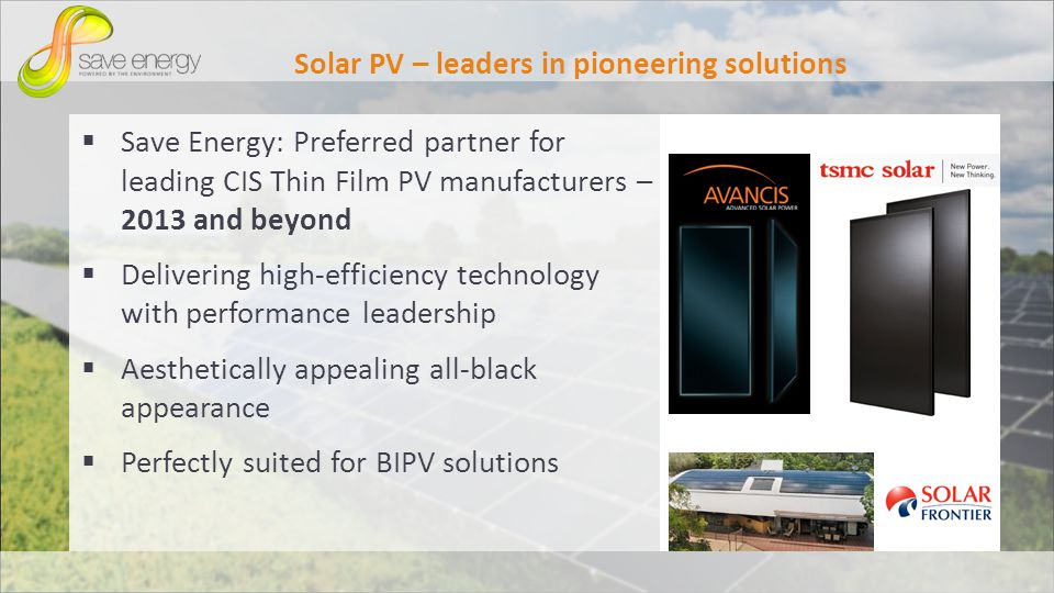Solar PV – leaders in pioneering solutions Save Energy: Preferred partner for leading CIS Thin Film PV manufacturers – 2013 and beyond Delivering high-efficiency technology with performance leadership Aesthetically appealing all-black appearance Perfectly suited for BIPV solutions