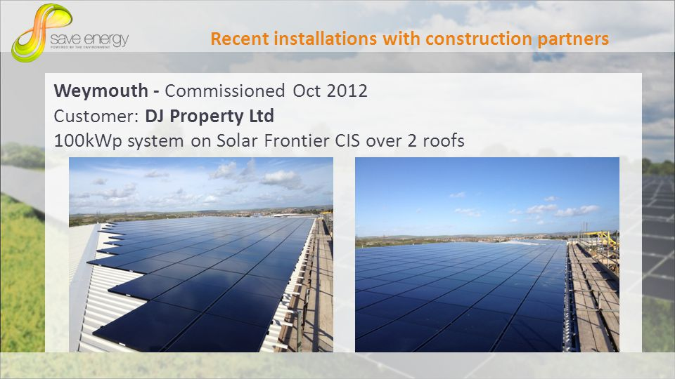 Weymouth - Commissioned Oct 2012 Customer: DJ Property Ltd 100kWp system on Solar Frontier CIS over 2 roofs Recent installations with construction partners