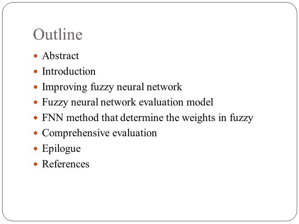 Outline Abstract Introduction Improving fuzzy neural network Fuzzy neural network evaluation model FNN method that determine the weights in fuzzy Comprehensive evaluation Epilogue References