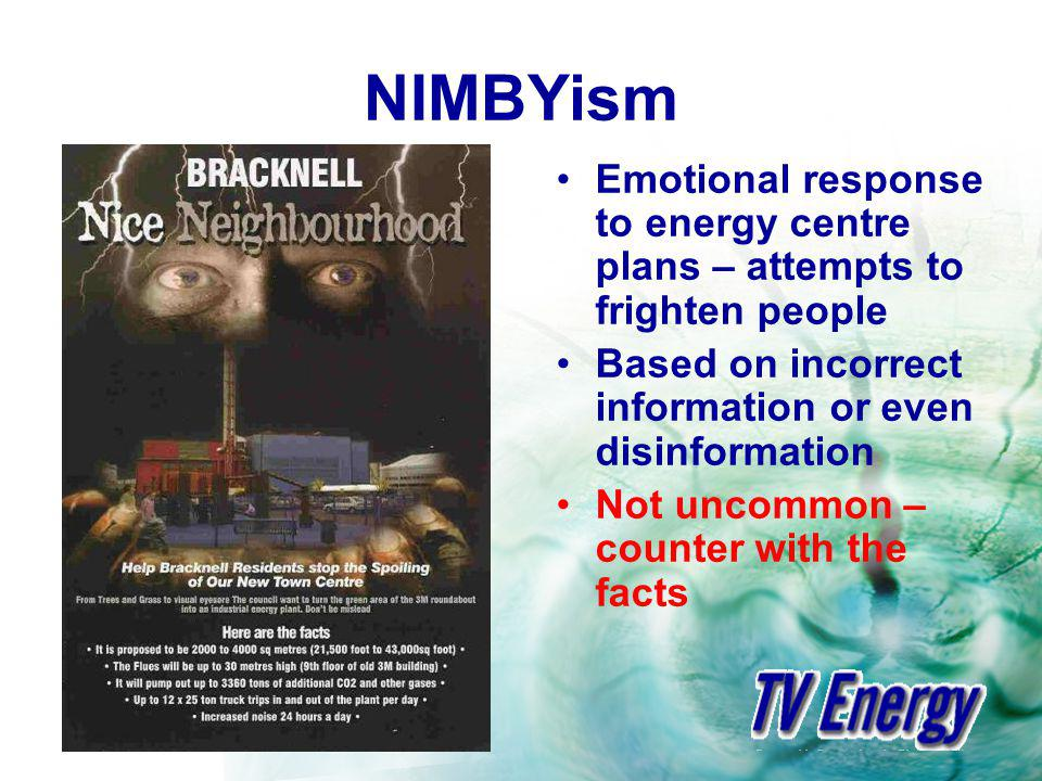 NIMBYism Emotional response to energy centre plans – attempts to frighten people Based on incorrect information or even disinformation Not uncommon – counter with the facts