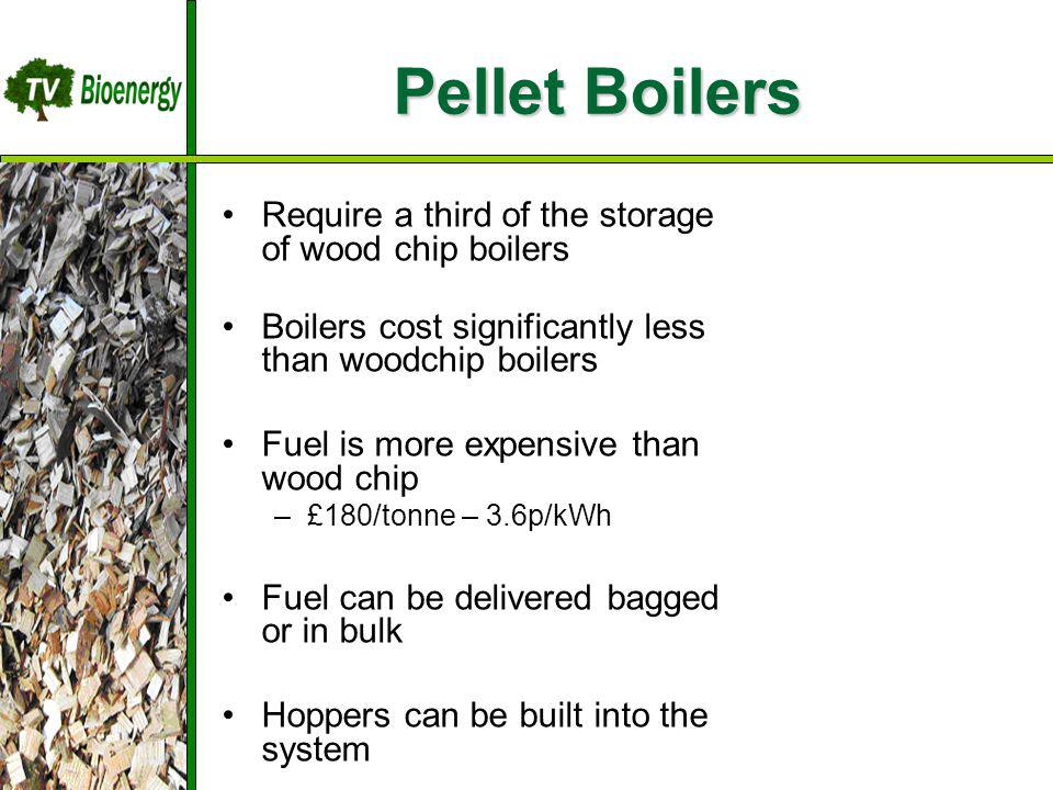Pellet Boilers Require a third of the storage of wood chip boilers Boilers cost significantly less than woodchip boilers Fuel is more expensive than wood chip –£180/tonne – 3.6p/kWh Fuel can be delivered bagged or in bulk Hoppers can be built into the system TV Bioenergy Wood Fuel Sources Management Harvesting Chipping Dry/Storage Transportation