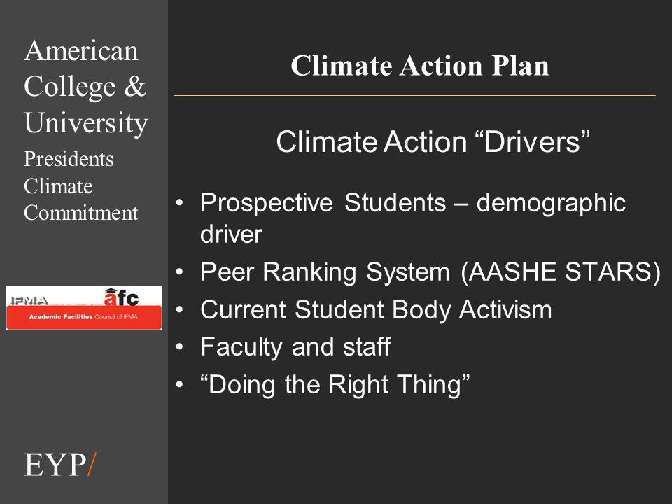 EYP/ Climate Action Plan American College & University Presidents Climate Commitment Prospective Students – demographic driver Peer Ranking System (AASHE STARS) Current Student Body Activism Faculty and staff Doing the Right Thing Climate Action Drivers
