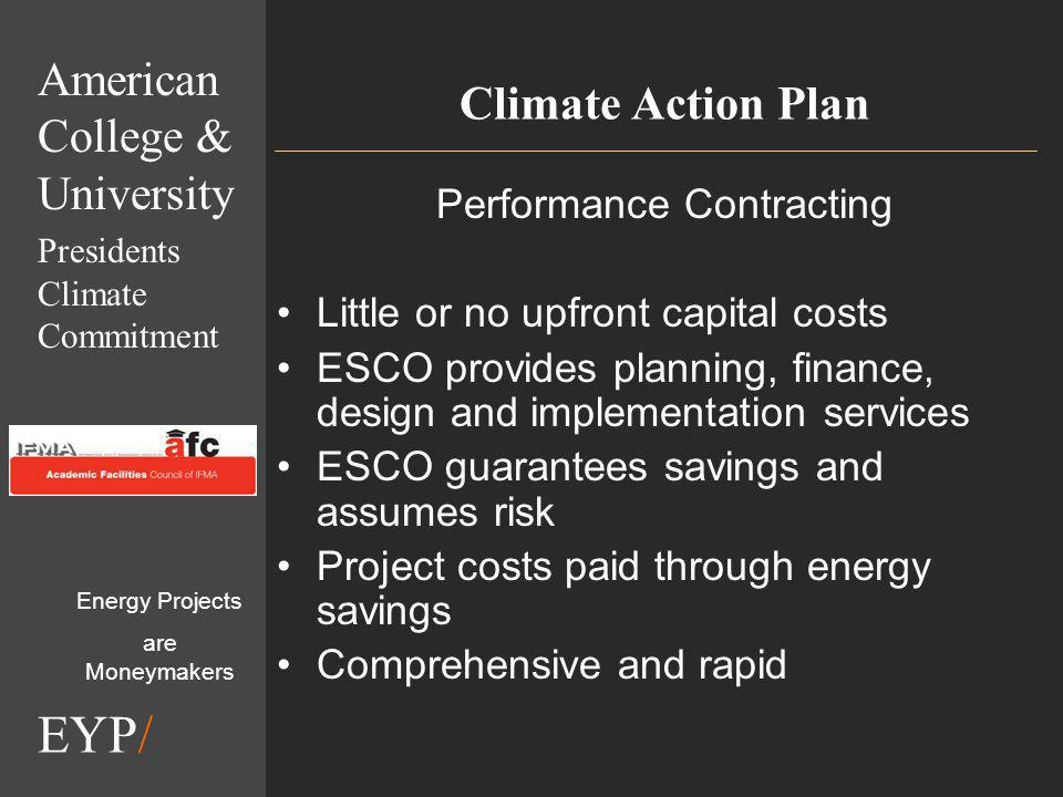 EYP/ Climate Action Plan Performance Contracting Little or no upfront capital costs ESCO provides planning, finance, design and implementation services ESCO guarantees savings and assumes risk Project costs paid through energy savings Comprehensive and rapid Energy Projects are Moneymakers American College & University Presidents Climate Commitment