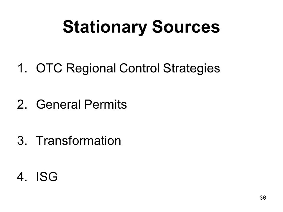 36 Stationary Sources 1.OTC Regional Control Strategies 2.General Permits 3.Transformation 4.ISG