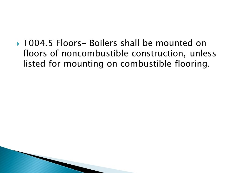 Floors- Boilers shall be mounted on floors of noncombustible construction, unless listed for mounting on combustible flooring.