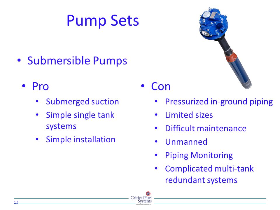 Pump Sets Submersible Pumps 13 Pro Submerged suction Simple single tank systems Simple installation Con Pressurized in-ground piping Limited sizes Difficult maintenance Unmanned Piping Monitoring Complicated multi-tank redundant systems