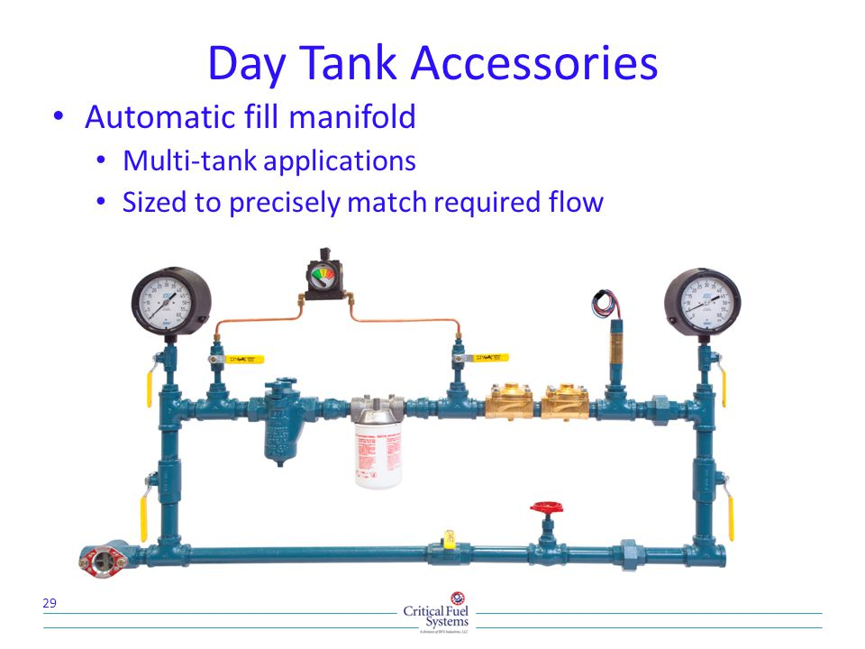 Day Tank Accessories Automatic fill manifold Multi-tank applications Sized to precisely match required flow 29