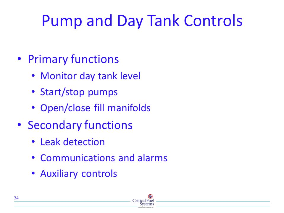 Primary functions Monitor day tank level Start/stop pumps Open/close fill manifolds Secondary functions Leak detection Communications and alarms Auxiliary controls 34 Pump and Day Tank Controls