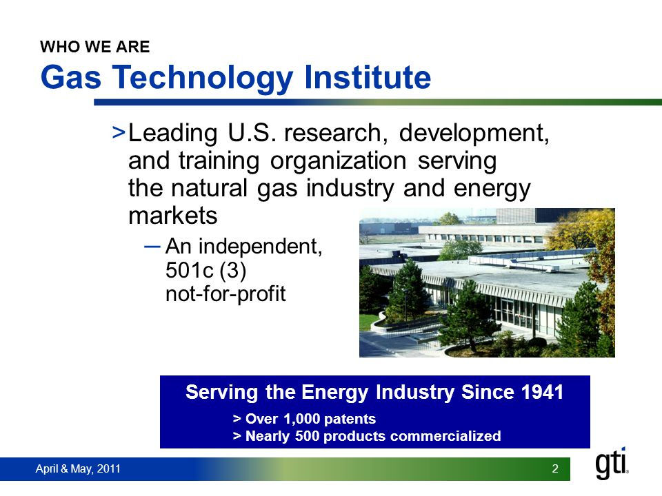 April & May, 2011 2 2 WHO WE ARE Gas Technology Institute >Leading U.S.