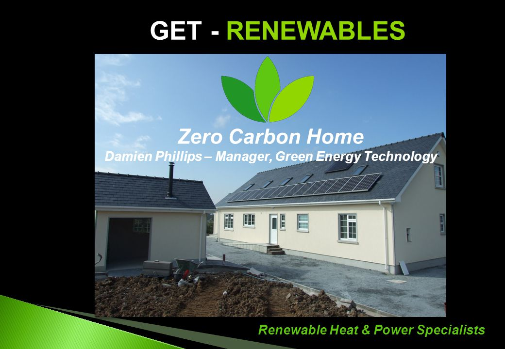 Renewable Heat & Power Specialists GET - RENEWABLES Zero Carbon Home Damien Phillips – Manager, Green Energy Technology