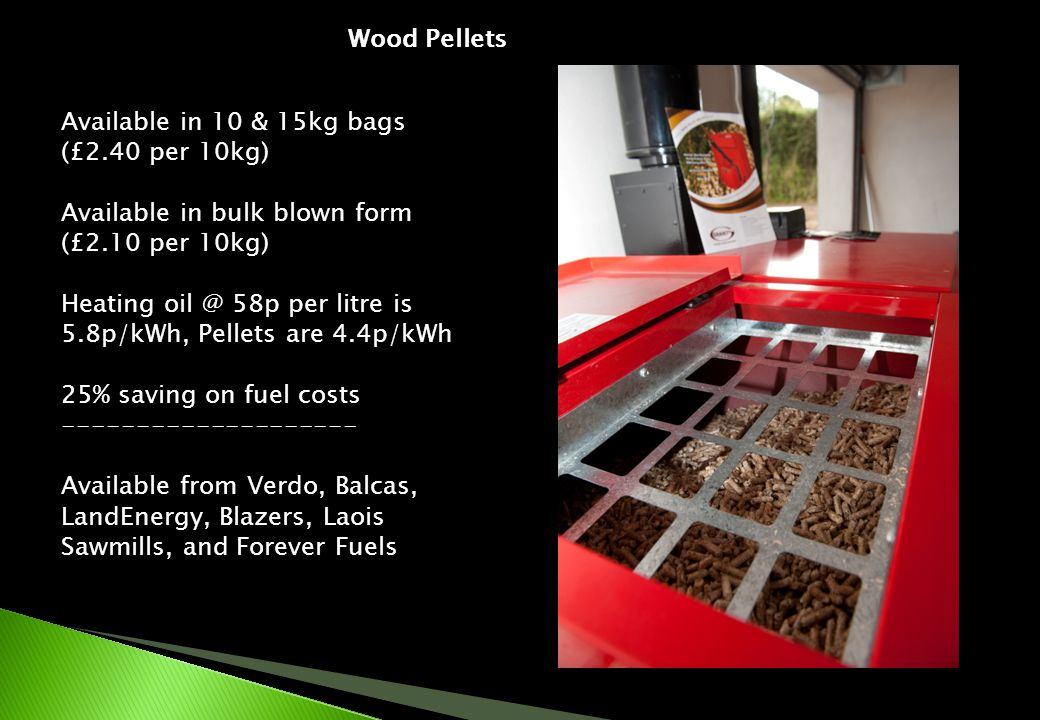Wood Pellets Available in 10 & 15kg bags (£2.40 per 10kg) Available in bulk blown form (£2.10 per 10kg) Heating 58p per litre is 5.8p/kWh, Pellets are 4.4p/kWh 25% saving on fuel costs Available from Verdo, Balcas, LandEnergy, Blazers, Laois Sawmills, and Forever Fuels