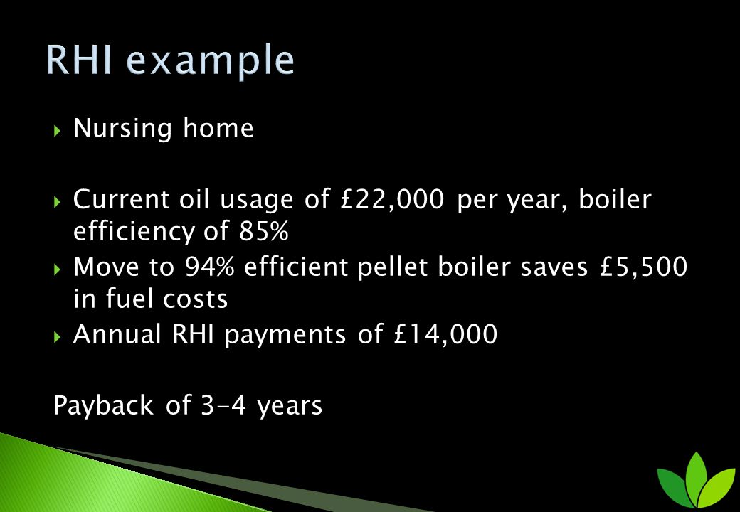Nursing home Current oil usage of £22,000 per year, boiler efficiency of 85% Move to 94% efficient pellet boiler saves £5,500 in fuel costs Annual RHI payments of £14,000 Payback of 3-4 years