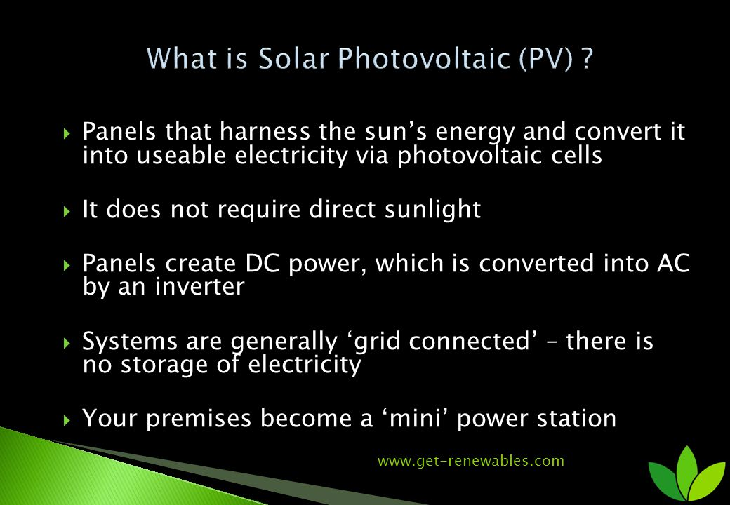 Panels that harness the suns energy and convert it into useable electricity via photovoltaic cells It does not require direct sunlight Panels create DC power, which is converted into AC by an inverter Systems are generally grid connected – there is no storage of electricity Your premises become a mini power station